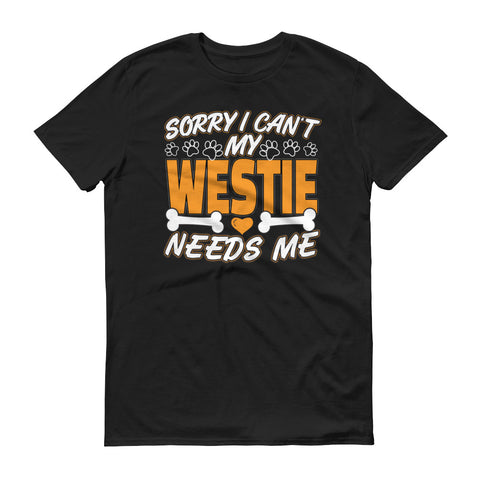 Sorry I Can't My Westie Needs Me T-Shirt