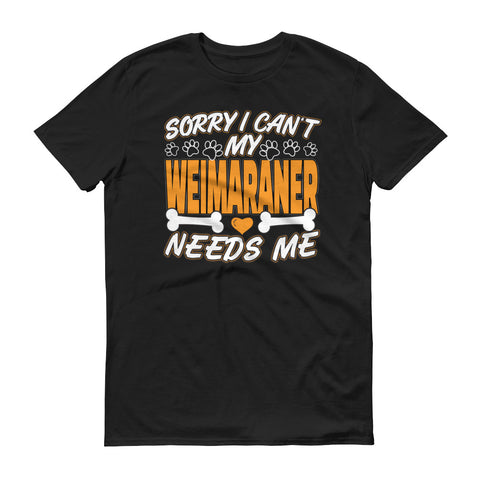 Sorry I Can't My Weimaraner Needs Me T-Shirt