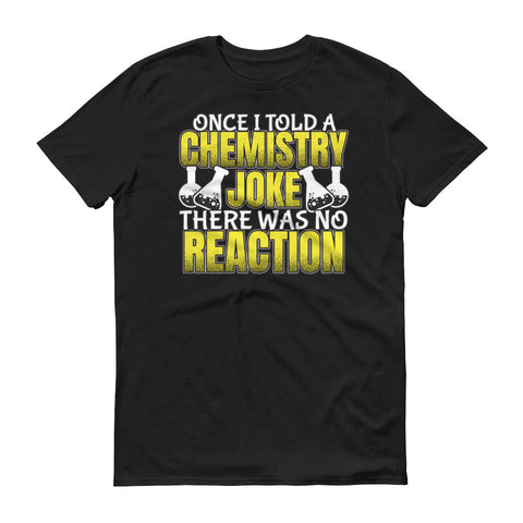 Once I told a Chemistry Joke.  There was no reaction T-Shirt