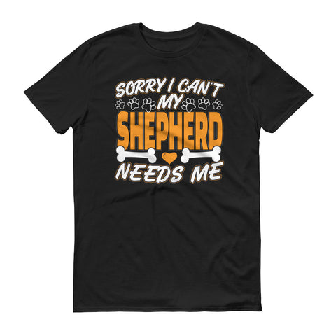 Sorry I Can't My Shepherd Needs Me T-Shirt