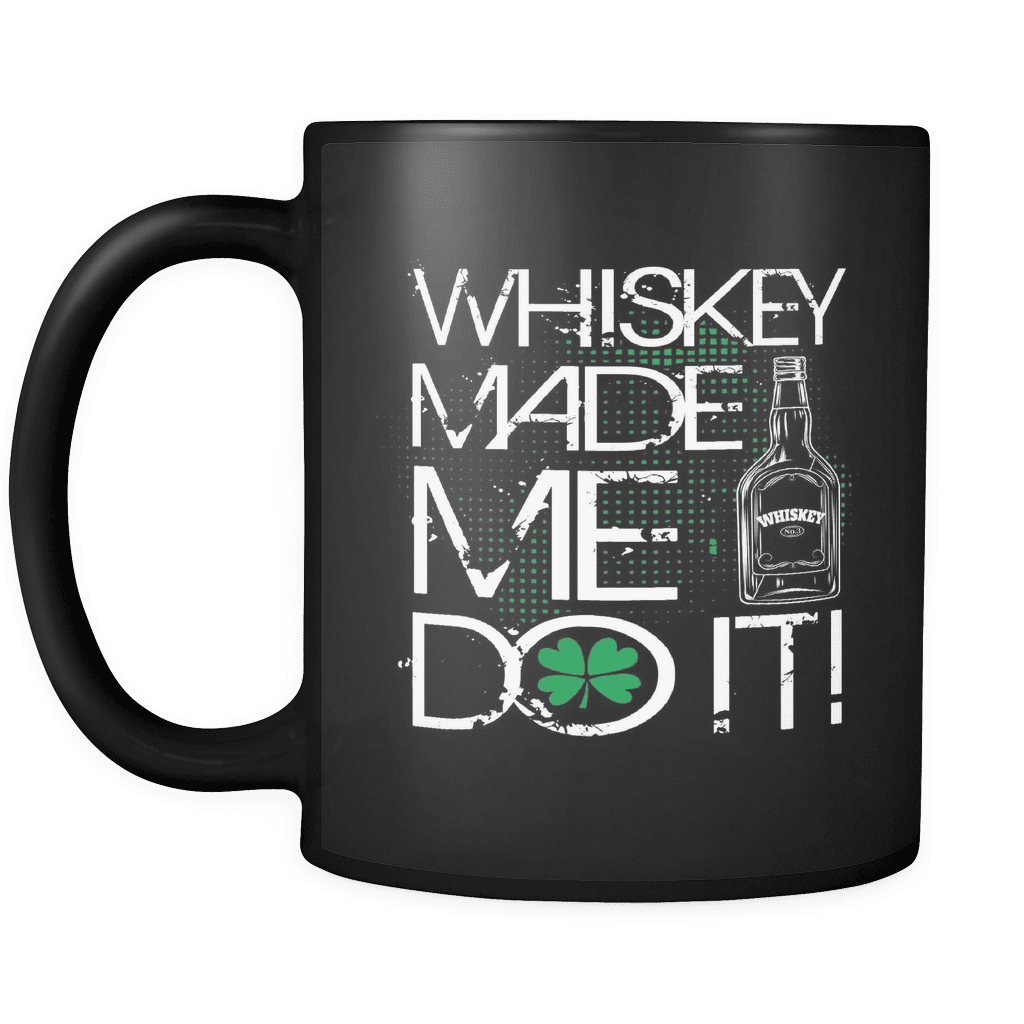 St. Patricks Day 2018 - WHISKEY MADE ME DO IT - 11oz Black Mug