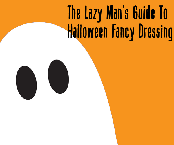 The Lazy Man's Guide To Halloween Fancy Dressing