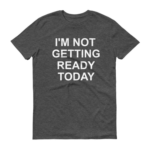Not Getting Ready - unisex
