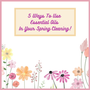 5 Ways To Use Essential Oils In Your Spring Cleaning!