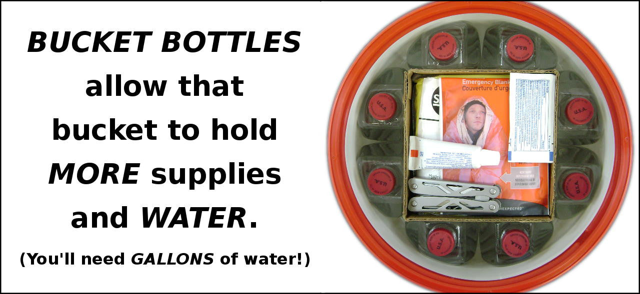 Bucket Bottles allow that bucket to hold MORE supplies and WATER.  You'll need GALLONS of water!