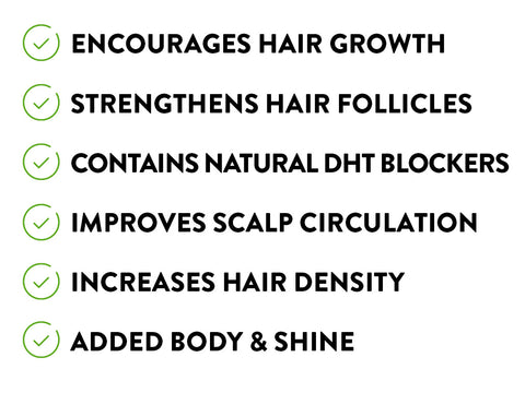 Encourages Hair Growth, Strengthens Hair Follicles, Contains Natural DHT Blockers, Improves Scalp Circulation, Increases Hair Density, Added Body & Shine