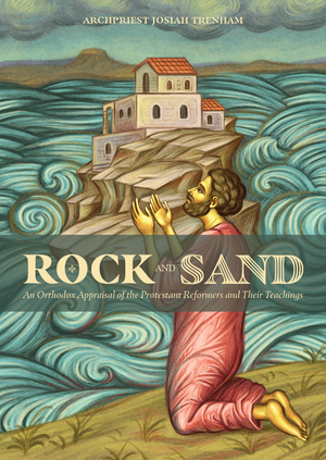 Rock and Sand - An Orthodox Appraisal of the Protestant Reformers and Their Teachings - Holy Cross Monastery