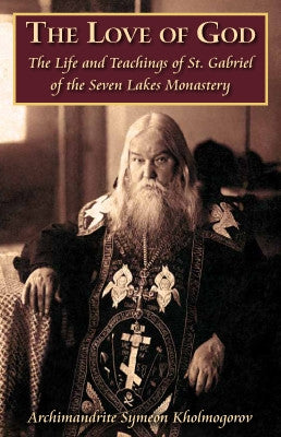 The Love of God - The Life and Teachings of St. Gabriel of the Seven Lakes Monastery