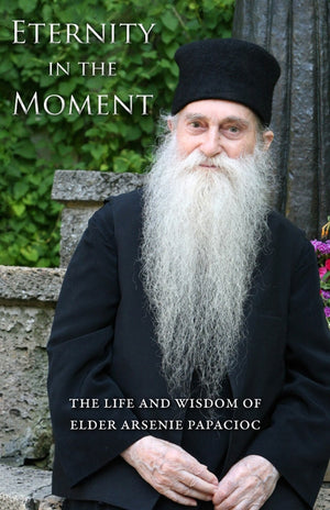 Eternity in the Moment - The Life and Wisdom of Elder Arsenie Papacioc - Holy Cross Monastery