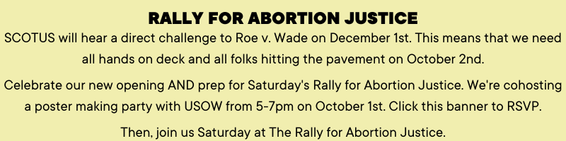 Rally for Abortion Justice SCOTUS will hear a direct challenge to Roe v. Wade on December 1st. This means that we need all hands on deck and all folks hitting the pavement on October 2nd.   Come celebrate our new opening AND prep for Saturday's Rally for Abortion Justice. We're co-hosting a poster making party with USOW from 5-7pm. BYO ideas + supplies!  Then, join us Saturday at The Rally for Abortion Justice