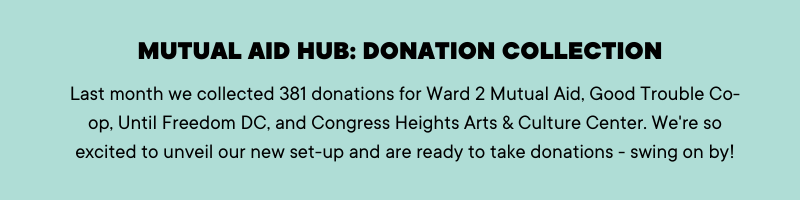 Mutual Aid Hub: Donation Collection Last month we collected 381 donations for Ward 2 Mutual Aid, Good Trouble Co-op, Until Freedom DC, and Congress Heights Arts & Culture Center. We're so excited to unveil our new set-up and are ready to take donations - swing on by!