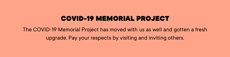 COVID-19 Memorial Project The C19MP has moved with us as well and gotten a fresh upgrade. Pay your respects by visiting and inviting others!
