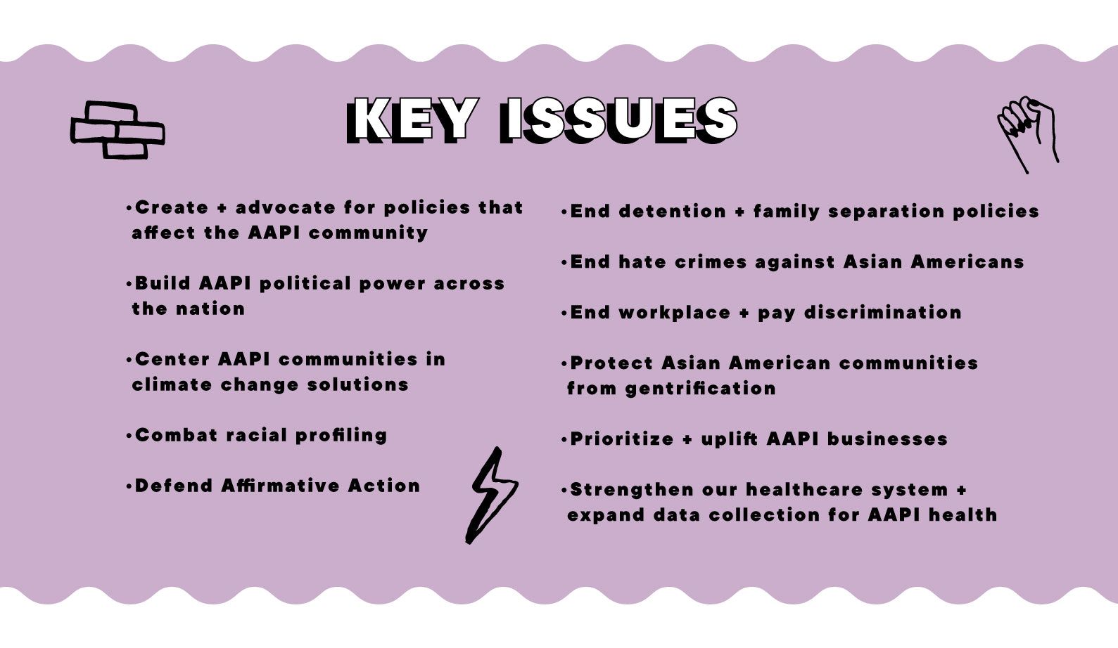 KEY ISSUES: Create + advocate for policies that affect the AAPI community, Build AAPI political power across the nation, Center AAPI communities in climate change solutions, Combat racial profiling, Defend Affirmative Action,  End detention + family separation policies,  End hate crimes against Asian Americans, End workplace + pay discrimination, Protect Asian American communities from gentrification,  Prioritize + uplift AAPI businesses, Strengthen our healthcare system + expand data collection for AAPI health