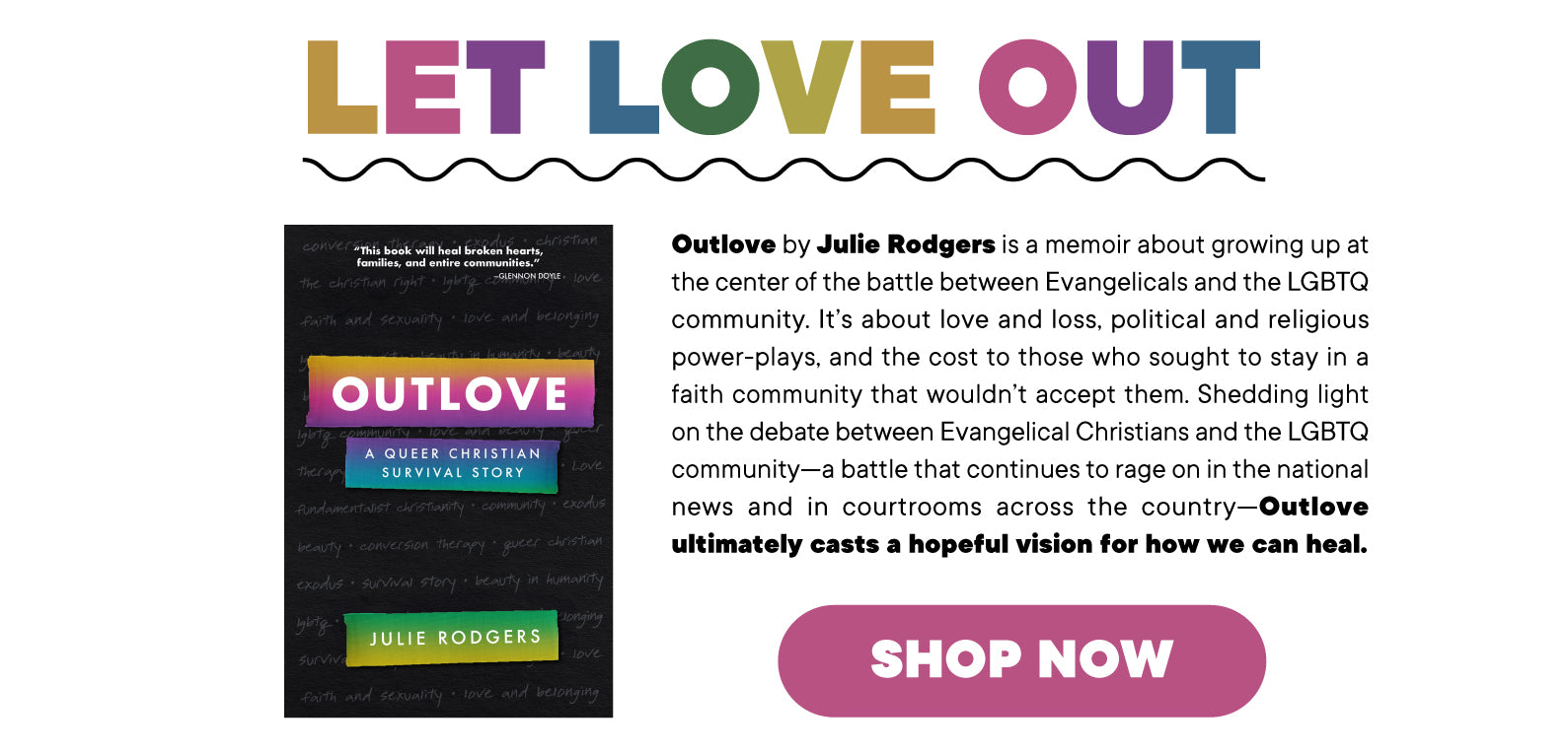 Outlove by Julie Rodgers is a memoir about growing up at the center of the battle between Evangelicals and the LGBTQ community. It's about love and losses, political and religious power-plays, and the cost to those who sought to stay in a faith community that wouldn't accept them. Shedding light on the debate between Evangelical Christians and the LGBTQ community—a battle that continues to rage on in the national news and in courtrooms across the country—Outlove ultimately casts a hopeful vision for how we can heal.