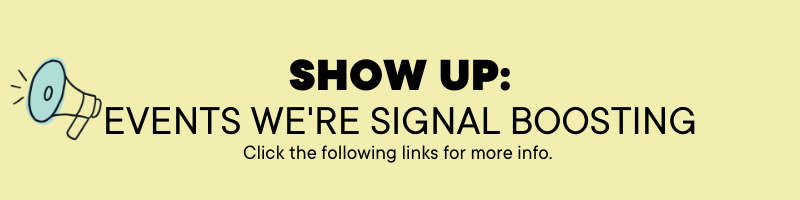 Show up: Events we're signal boosting. Click the following links for more info