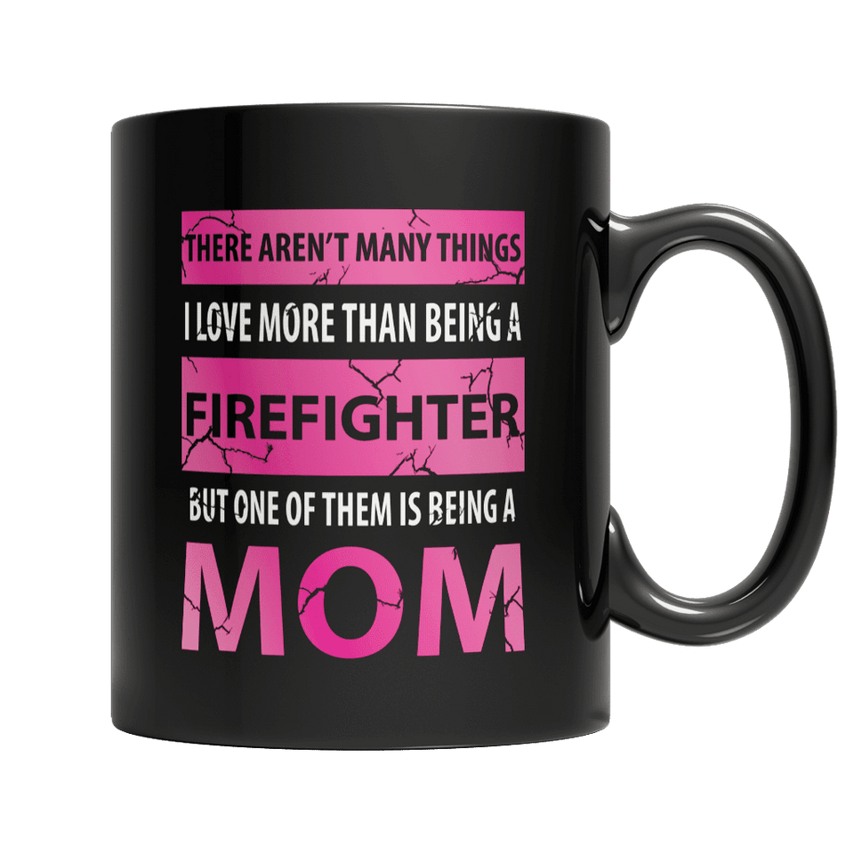 Limited Edition - There Aren't Many Things I Love More Than Being A Firefighter But One Of Them Is Being A Mom-11oz Black Mug-Spyder Deals