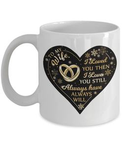 To My Wife - White Mug - I Loved You Then - I Love You Still