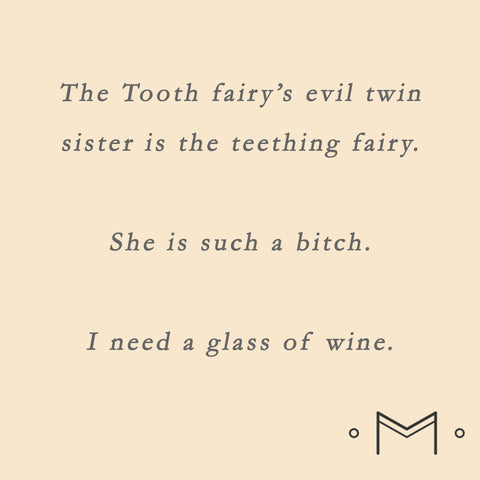 The tooth fairy's evil twin in the teething fairy.