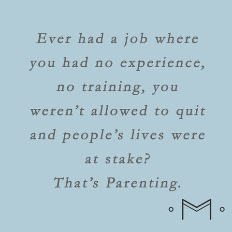 Ever had a job with no experience, training and you weren't allowed to quite.  That's Motherhood.