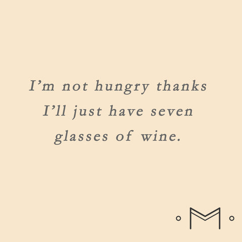 I'm not hungry thanks.  i'll just have 7 glasses of wine.