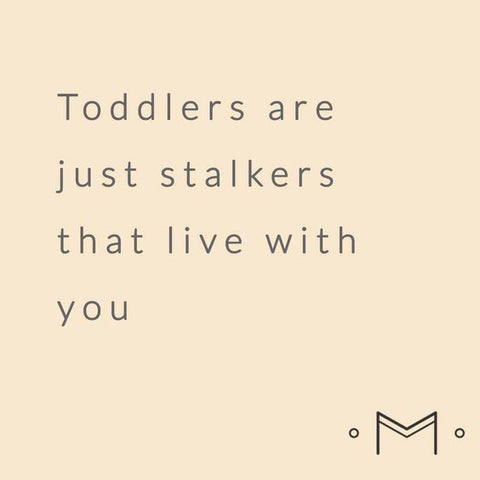 Toddlers are just stalkers that live with you
