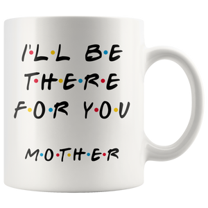 Ill Be There For You Mother Coffee Mug (11 oz)