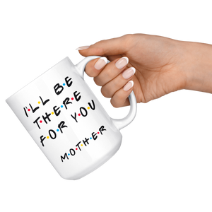 Ill Be There For You Mother Coffee Mug (15 oz)