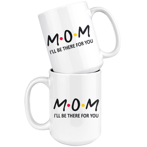 Mom Friends Mug - I'll Be There For You Coffee Mug (15 oz)