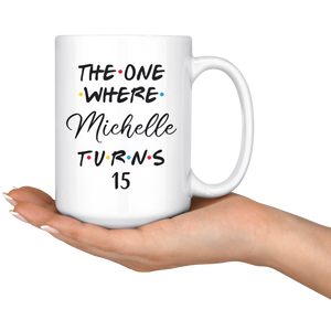 The One Where Michelle Turns 15 Coffee Mug, 15th Birthday Mug, 15 Years Old Mug (15 oz)