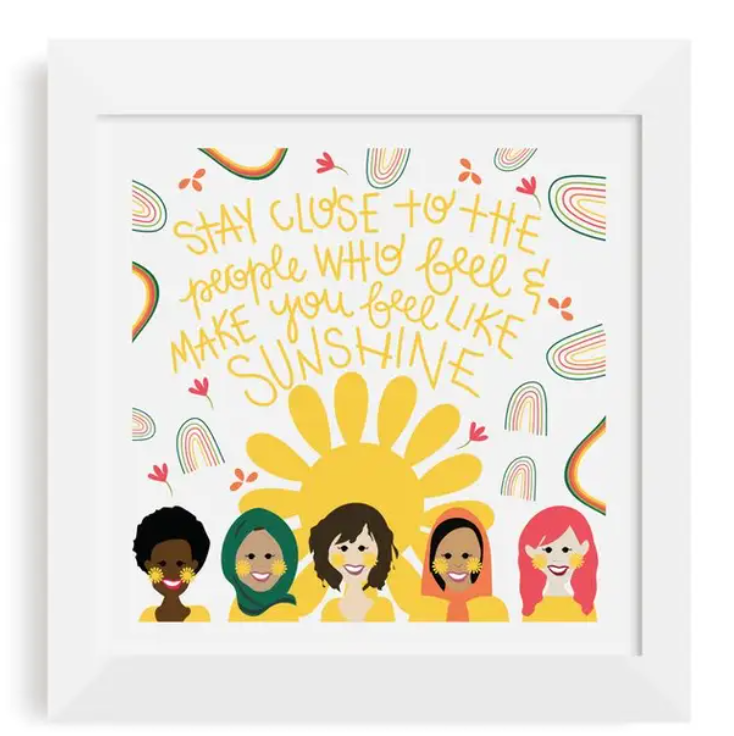 Stay close to the people who feel and make you feel like sunshine -Print