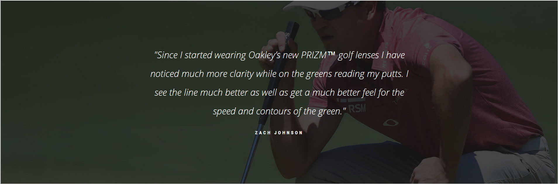 """Since I started wearing Oakley's new PRIZM™ golf lenses I have noticed much more clarity while on the greens reading my putts. I see the line much better as well as get a much better feel for the speed and contours of the green."" - ZACH JOHNSON"