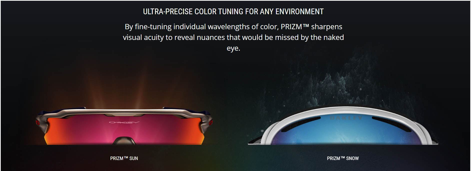 ULTRA-PRECISE COLOR TUNING FOR ANY ENVIRONMENT  By fine-tuning individual wavelengths of color, PRIZM™ sharpens visual acuity to reveal nuances that would be missed by the naked eye.    PRIZM™ SUN  EXPLORE PRIZM™ SUN
