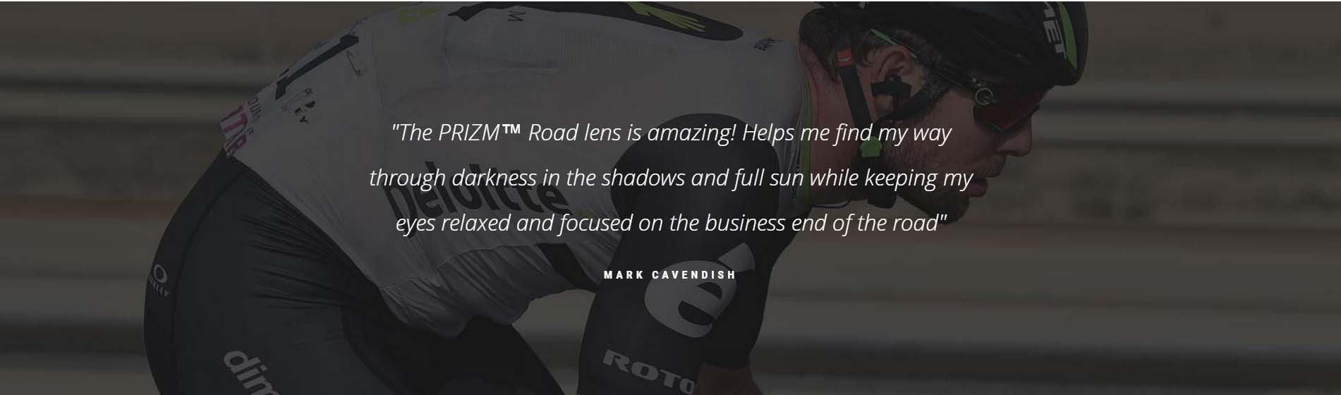 """The PRIZM™ Road lens is amazing! Helps me find my way through darkness in the shadows and full sun while keeping my eyes relaxed and focused on the business end of the road"" MARK CAVENDISH"
