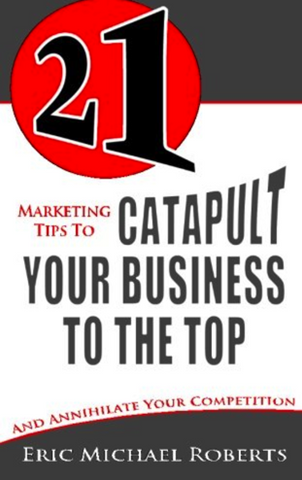 21 Marketing Tips to Catapult Your Business to the Top: And Annihilate Your Competition