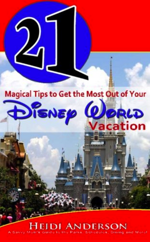 21 Magical Tips to Get the Most Out of Your Disney World Vacation: A Savvy Mom's Guide to the Parks, Schedules, Dining and More