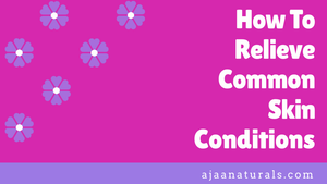 How To Relieve Common Skin Conditions