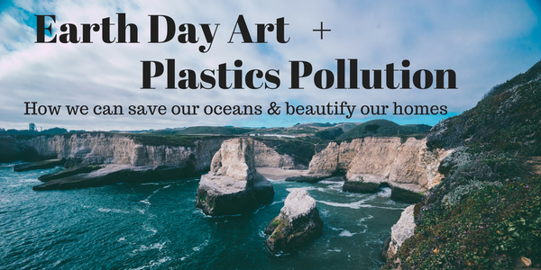 Earth Day Art + Plastics Pollution: How we can save our oceans & beautify our homes