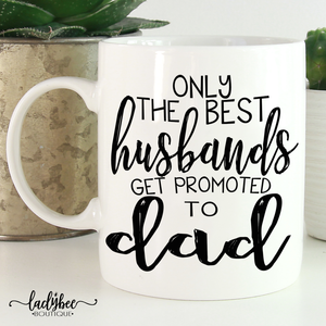 Only best husbands get promoted to Dad Mug - LadyBee Boutique Mugs