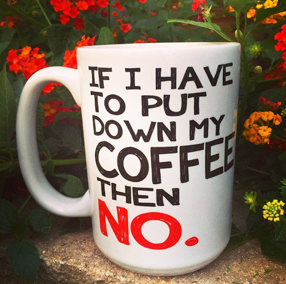 If I have to put my coffee down then NO. - LadyBee Boutique Mugs