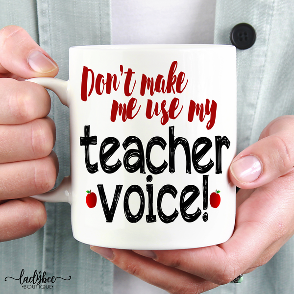 Don't Make Me Use My Teacher Voice - LadyBee Boutique Mugs
