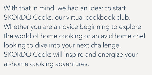 With that in mind, we had an idea: to start SKORDO Cooks, our virtual cookbook club.  Whether you are a novice beginning to explore the world of home cooking or an avid home chef looking to dive into your next challenge, SKORDO Cooks will inspire and energize your at-home cooking adventures.