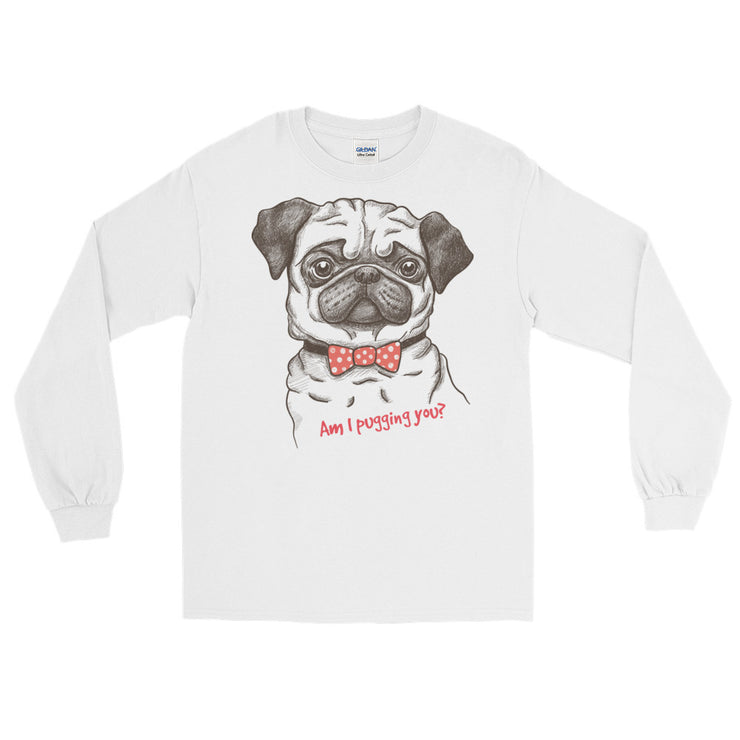 """Am I Pugging You? Long Sleeve Unisex T-Shirt"