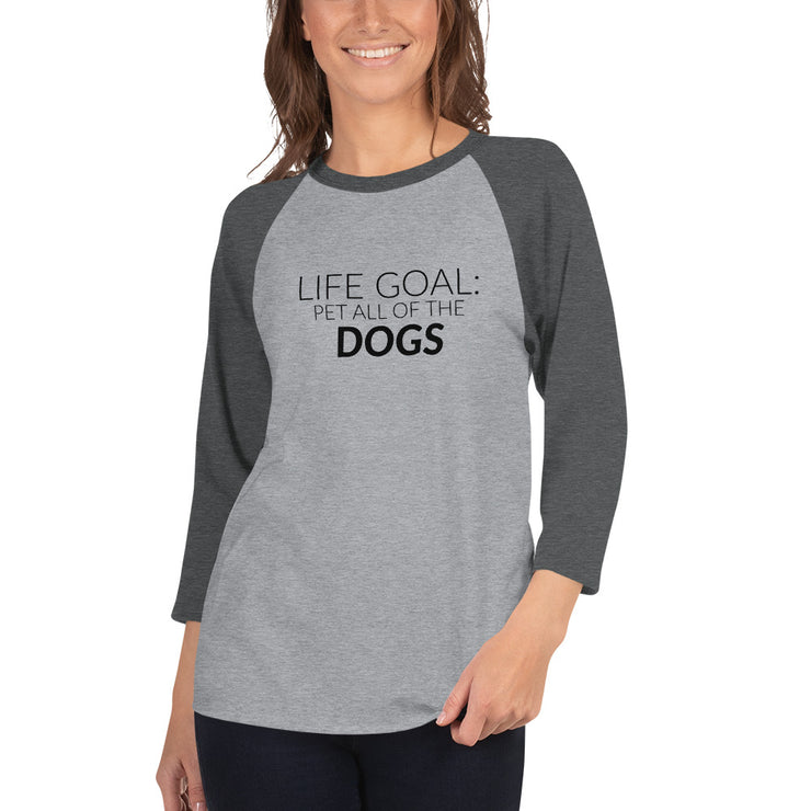 Life Goal:  Pet All Of The Dogs 3/4 sleeve raglan shirt
