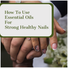 How to Use Essential Oils for Strong Nails