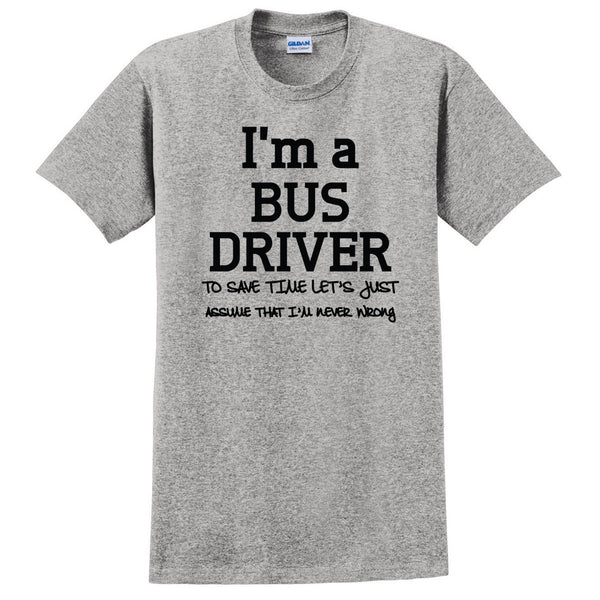 I am a bus driver to save time let's just assume that I am never wrong T Shirt