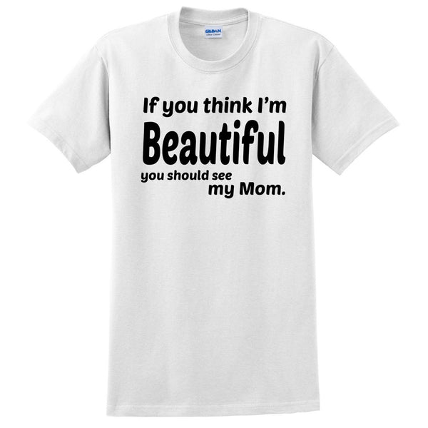 If you think I'm handsome you should see my mom T Shirt
