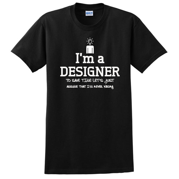 I am a designer to save time let's just assume that I am never wrong T Shirt