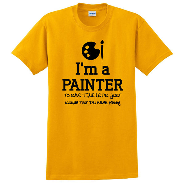 I am a painter to save time let's just assume that I am never wrong T Shirt