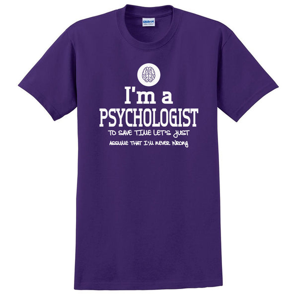 I am a psychologist to save time let's just assume that I am never wrong T Shirt