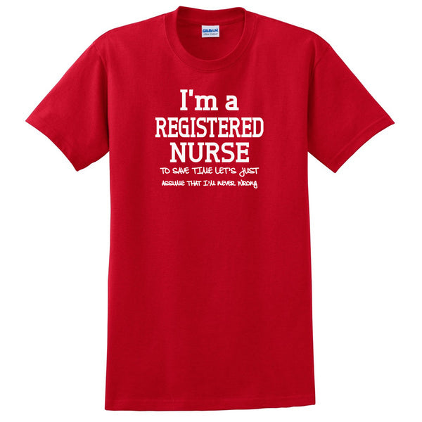 I am a registered nurse to save time let's just assume that I am never wrong T Shirt